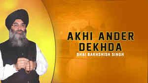 Akhi Ander Dekhda Bhai Bakhshish Singh