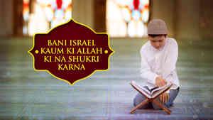 Bani Israel Kaum Ki Allah Ki Na Shukri Karna